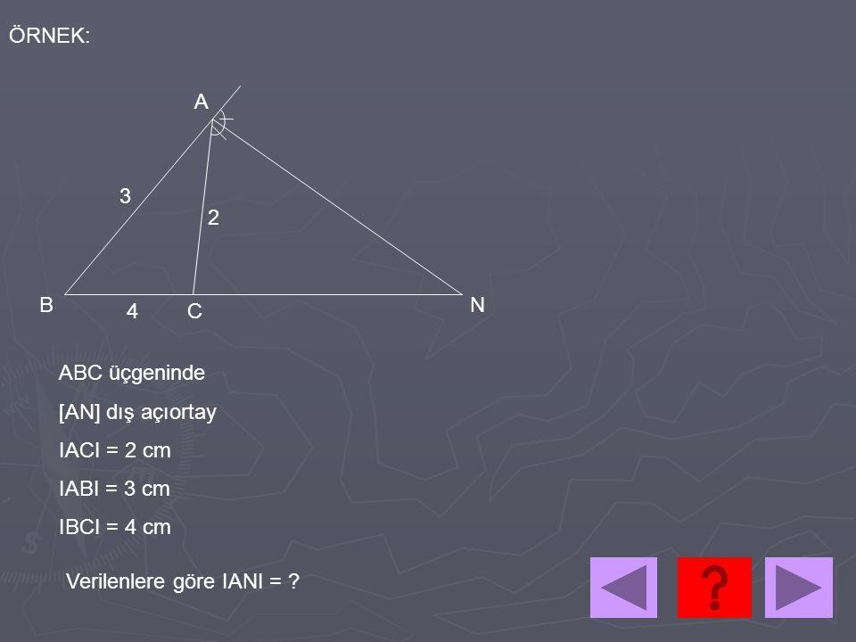 ÖRNEK: A. 3. 2. B. N. 4. C. ABC üçgeninde. [AN] dış açıortay. IACI = 2 cm. IABI = 3 cm. IBCI = 4 cm.